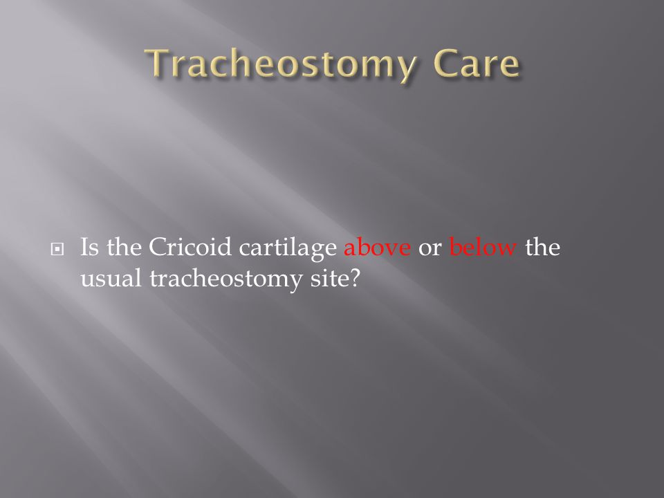 Tracheostomy Care Is the Cricoid cartilage above or below the usual tracheostomy site