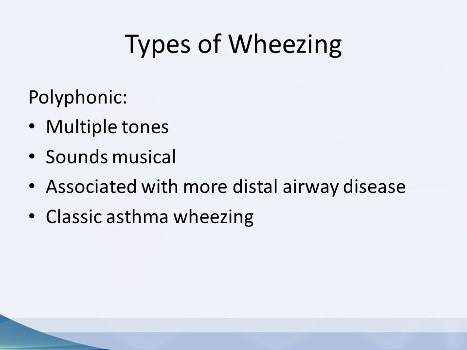 Types of Wheezing Polyphonic: Multiple tones Sounds musical