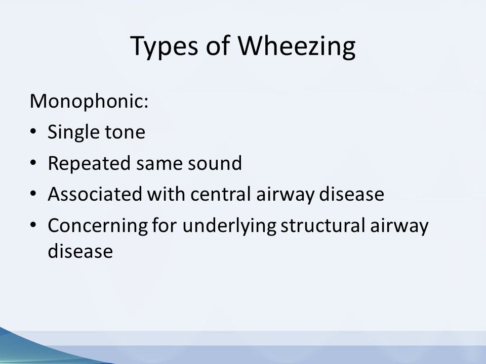 Types of Wheezing Monophonic: Single tone Repeated same sound