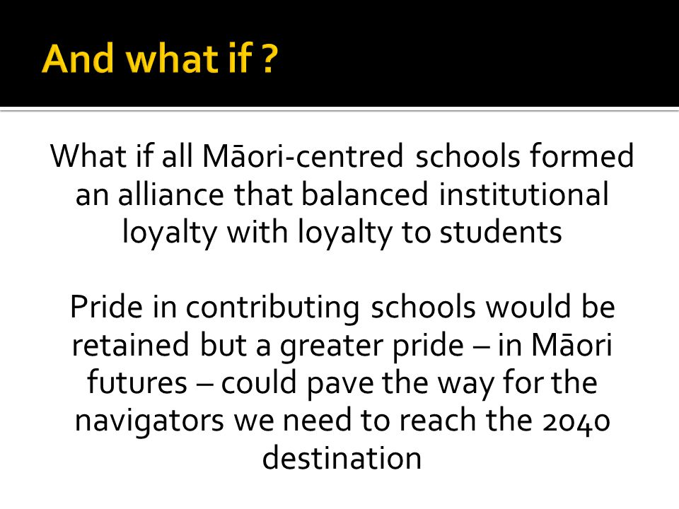 And what if What if all Māori-centred schools formed an alliance that balanced institutional loyalty with loyalty to students.