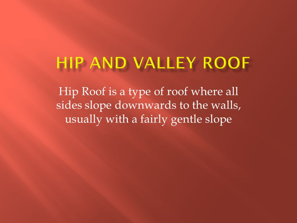 Hip and Valley Roof Hip Roof is a type of roof where all sides slope downwards to the walls, usually with a fairly gentle slope.