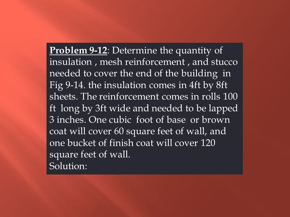 Problem 9-12: Determine the quantity of insulation , mesh reinforcement , and stucco needed to cover the end of the building in Fig 9-14. the insulation comes in 4ft by 8ft sheets. The reinforcement comes in rolls 100 ft long by 3ft wide and needed to be lapped 3 inches. One cubic foot of base or brown coat will cover 60 square feet of wall, and one bucket of finish coat will cover 120 square feet of wall.