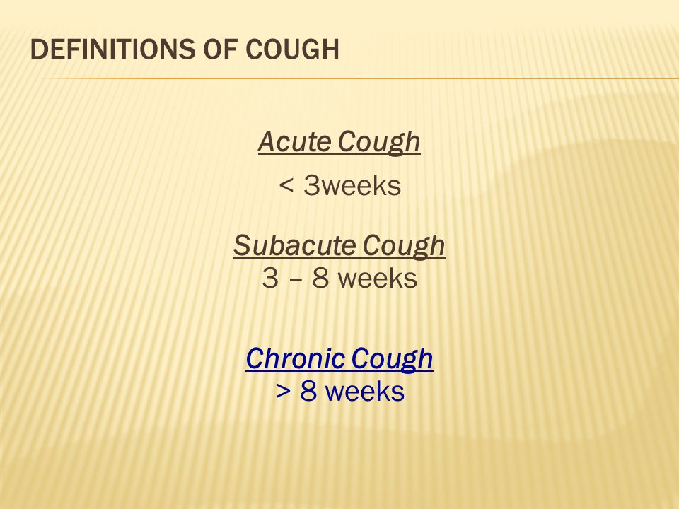 Definitions of Cough Acute Cough < 3weeks Subacute Cough 3 – 8 weeks Chronic Cough > 8 weeks