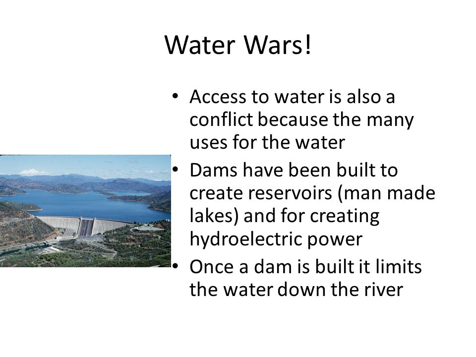 Water Wars! Access to water is also a conflict because the many uses for the water.