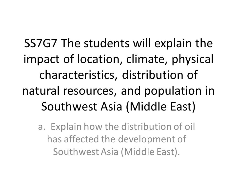 SS7G7 The students will explain the impact of location, climate, physical characteristics, distribution of natural resources, and population in Southwest Asia (Middle East)