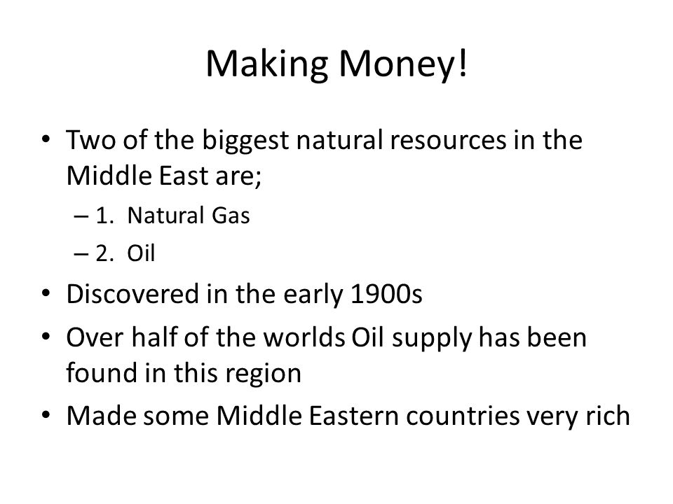 Making Money! Two of the biggest natural resources in the Middle East are; 1. Natural Gas. 2. Oil.