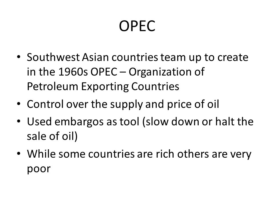 OPEC Southwest Asian countries team up to create in the 1960s OPEC – Organization of Petroleum Exporting Countries.