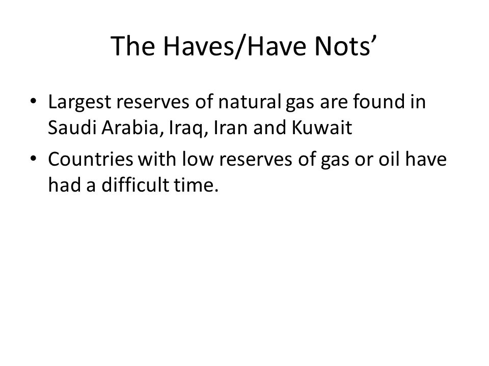 The Haves/Have Nots' Largest reserves of natural gas are found in Saudi Arabia, Iraq, Iran and Kuwait.