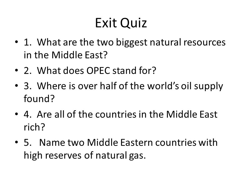 Exit Quiz 1. What are the two biggest natural resources in the Middle East 2. What does OPEC stand for