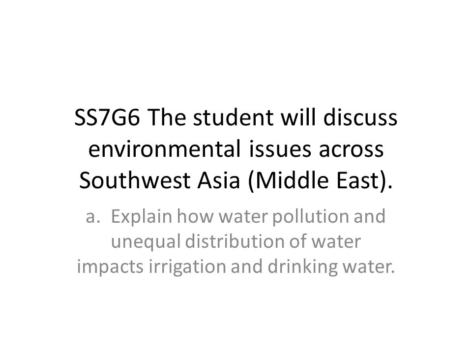 SS7G6 The student will discuss environmental issues across Southwest Asia (Middle East).