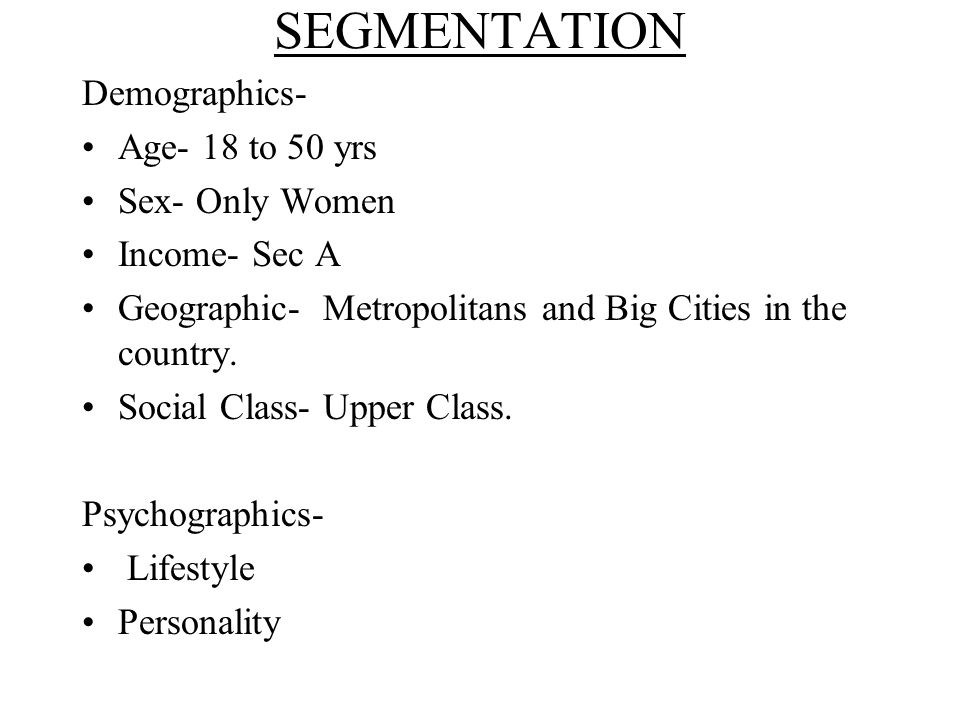 SEGMENTATION Demographics- Age- 18 to 50 yrs Sex- Only Women