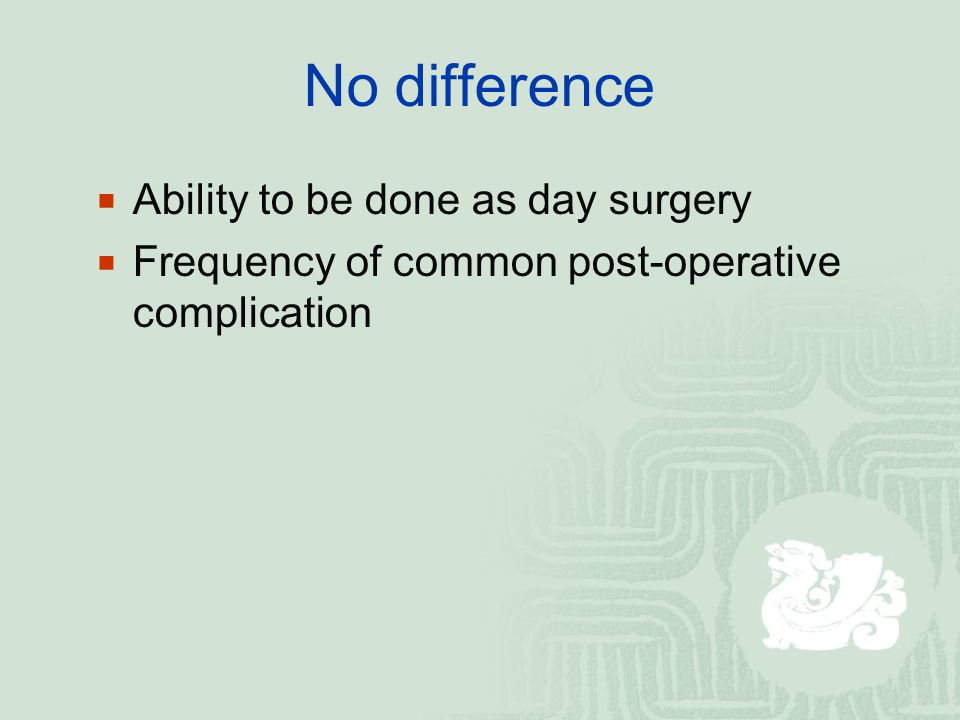 No difference Ability to be done as day surgery