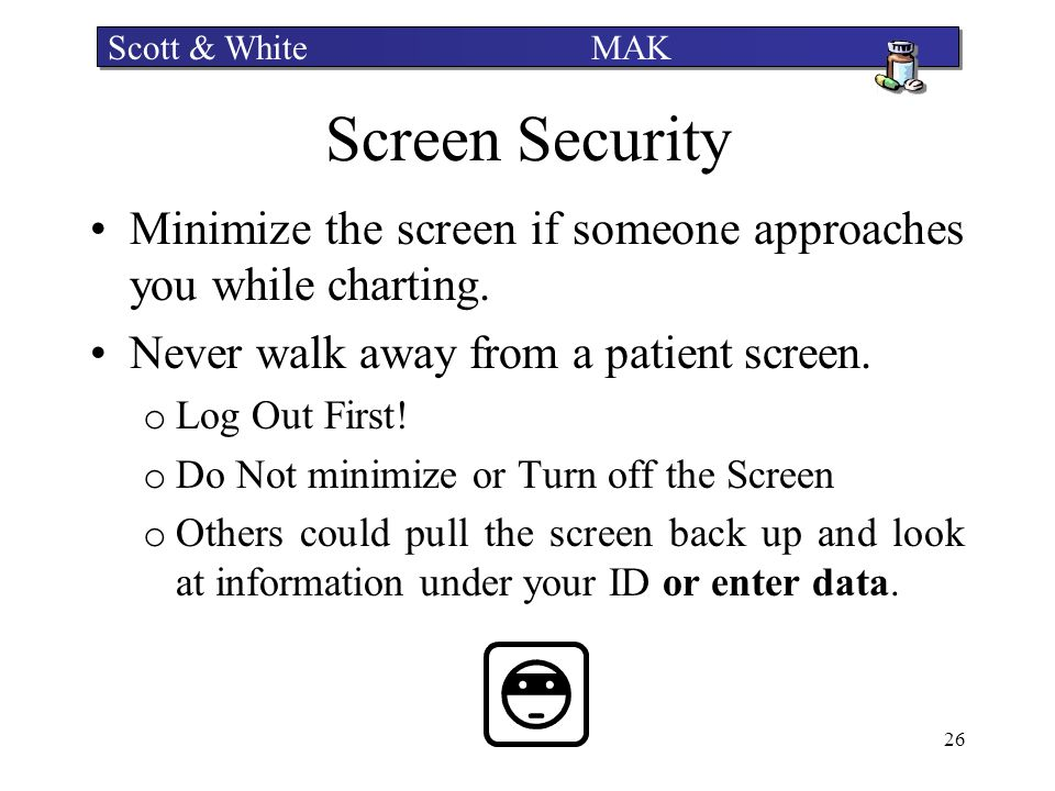 Scott & White MAK Screen Security. Minimize the screen if someone approaches you while charting.