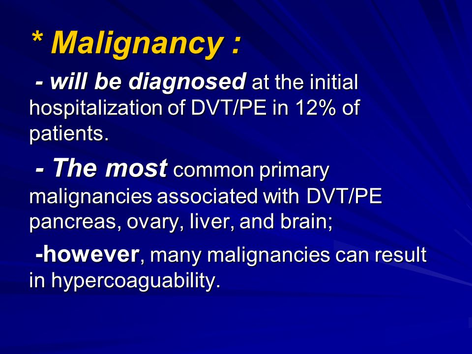 * Malignancy : - will be diagnosed at the initial hospitalization of DVT/PE in 12% of patients.