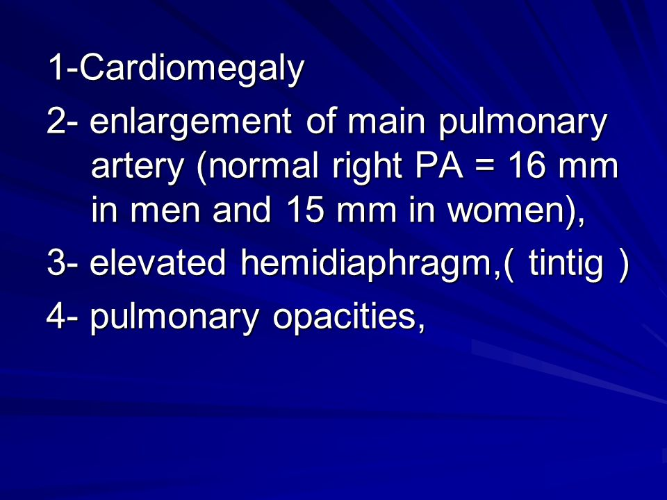 1-Cardiomegaly 2- enlargement of main pulmonary artery (normal right PA = 16 mm in men and 15 mm in women),