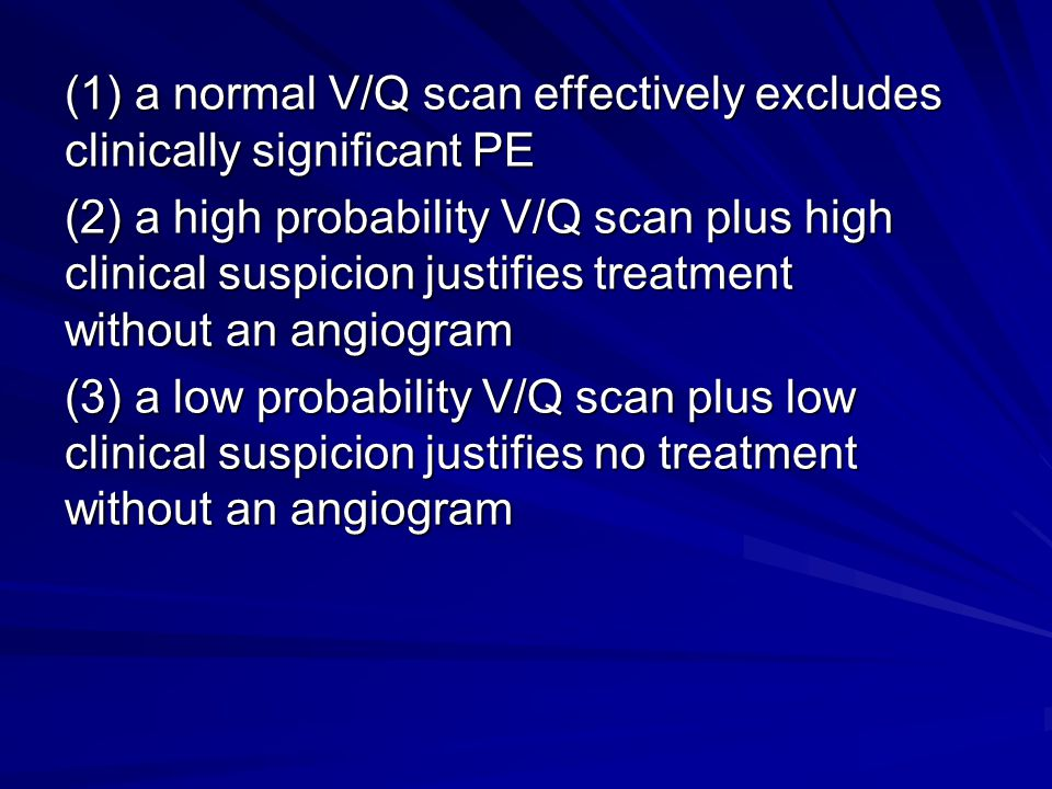 (1) a normal V/Q scan effectively excludes clinically significant PE