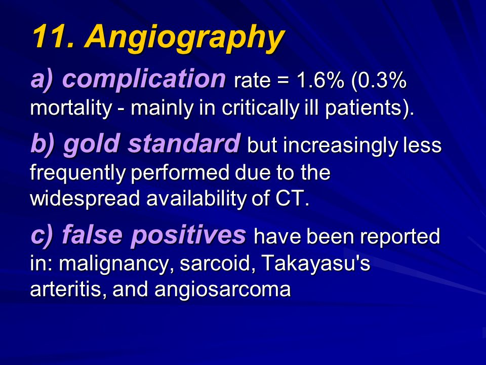 11. Angiography a) complication rate = 1.6% (0.3% mortality - mainly in critically ill patients).