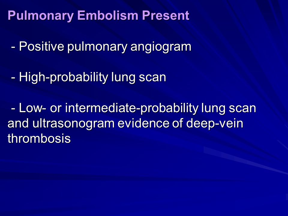 Pulmonary Embolism Present - Positive pulmonary angiogram - High-probability lung scan - Low- or intermediate-probability lung scan and ultrasonogram evidence of deep-vein thrombosis