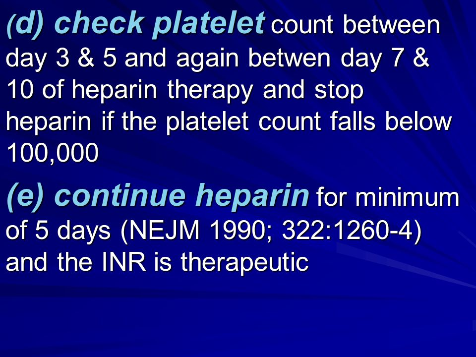 (d) check platelet count between day 3 & 5 and again betwen day 7 & 10 of heparin therapy and stop heparin if the platelet count falls below 100,000