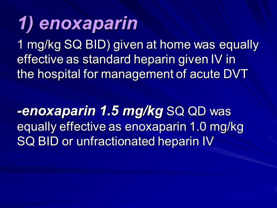 1) enoxaparin 1 mg/kg SQ BID) given at home was equally effective as standard heparin given IV in the hospital for management of acute DVT.