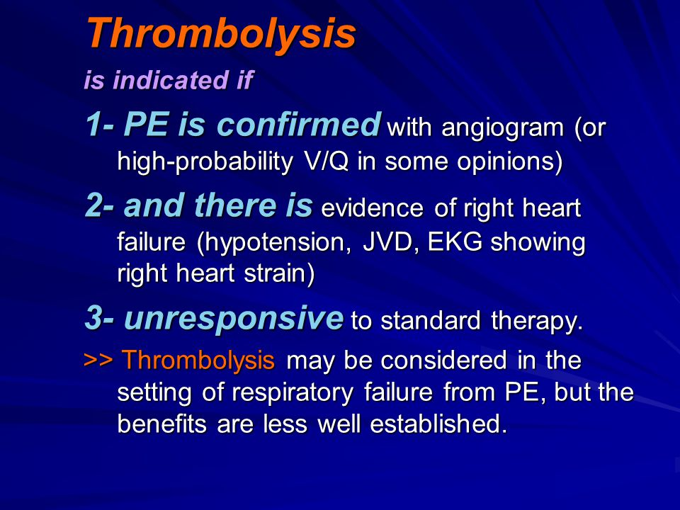 Thrombolysis is indicated if. 1- PE is confirmed with angiogram (or high-probability V/Q in some opinions)