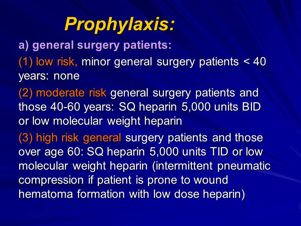 Prophylaxis: a) general surgery patients: (1) low risk, minor general surgery patients < 40 years: none.