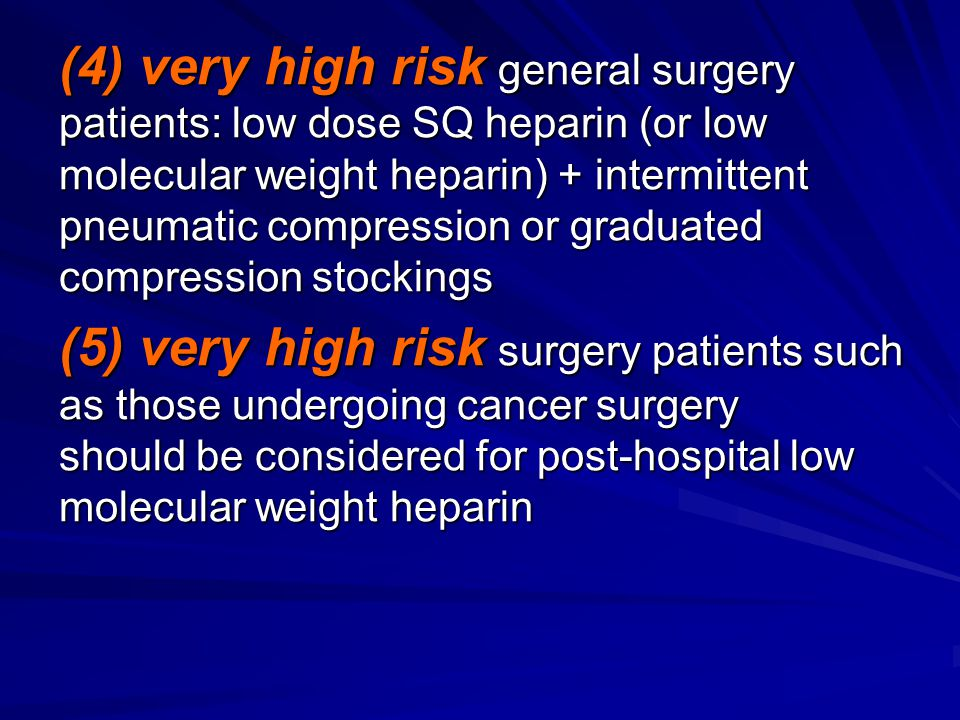 (4) very high risk general surgery patients: low dose SQ heparin (or low molecular weight heparin) + intermittent pneumatic compression or graduated compression stockings