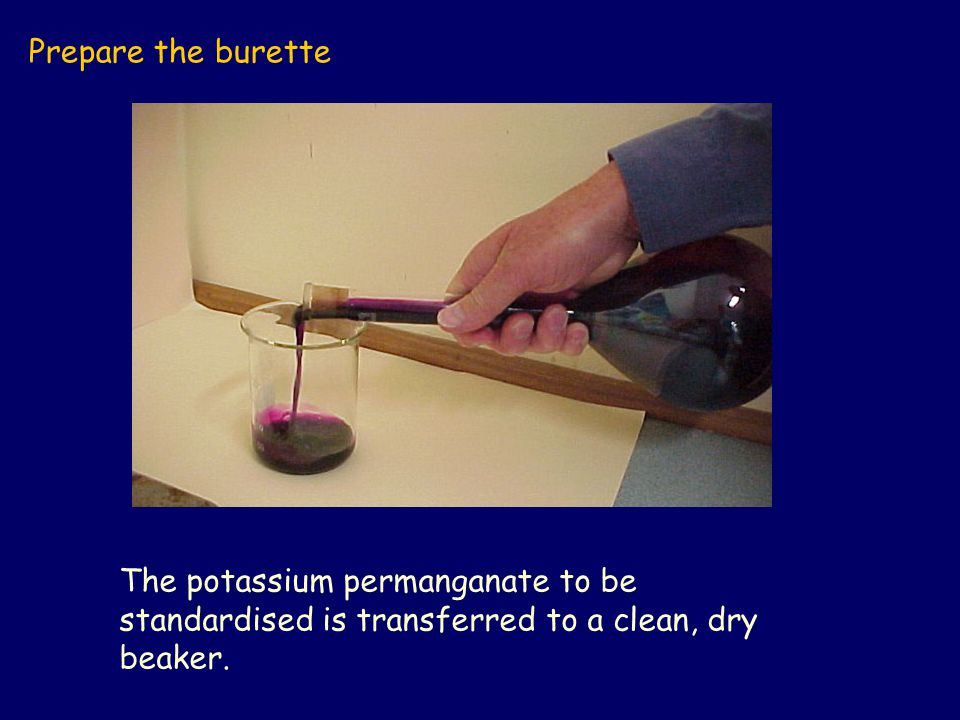 Prepare the burette The potassium permanganate to be standardised is transferred to a clean, dry beaker.