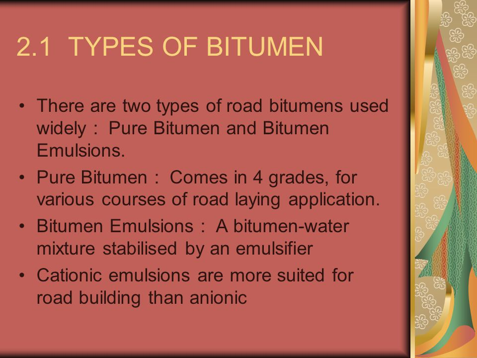 2.1 TYPES OF BITUMEN There are two types of road bitumens used widely : Pure Bitumen and Bitumen Emulsions.