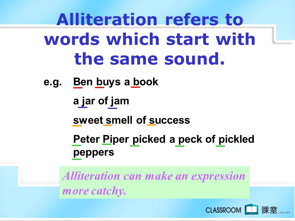 Alliteration refers to words which start with the same sound.