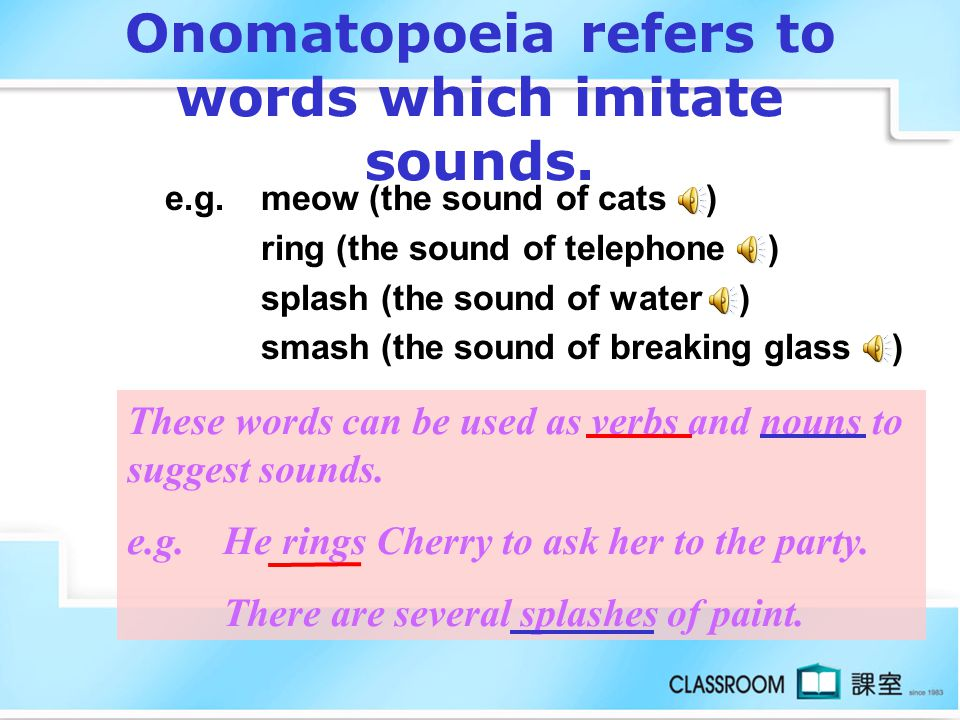 Onomatopoeia refers to words which imitate sounds.