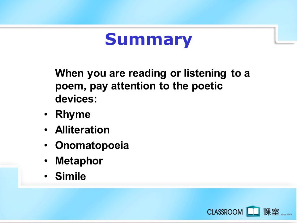 Summary When you are reading or listening to a poem, pay attention to the poetic devices: Rhyme. Alliteration.