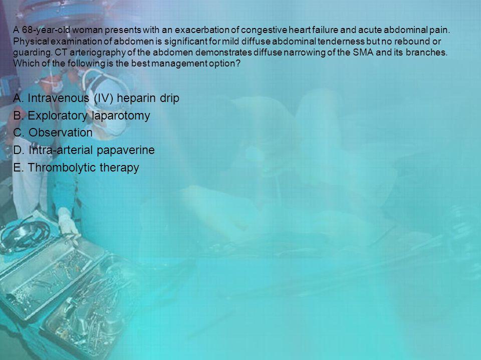 A. Intravenous (IV) heparin drip B. Exploratory laparotomy
