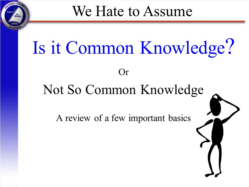 Or Not So Common Knowledge A review of a few important basics
