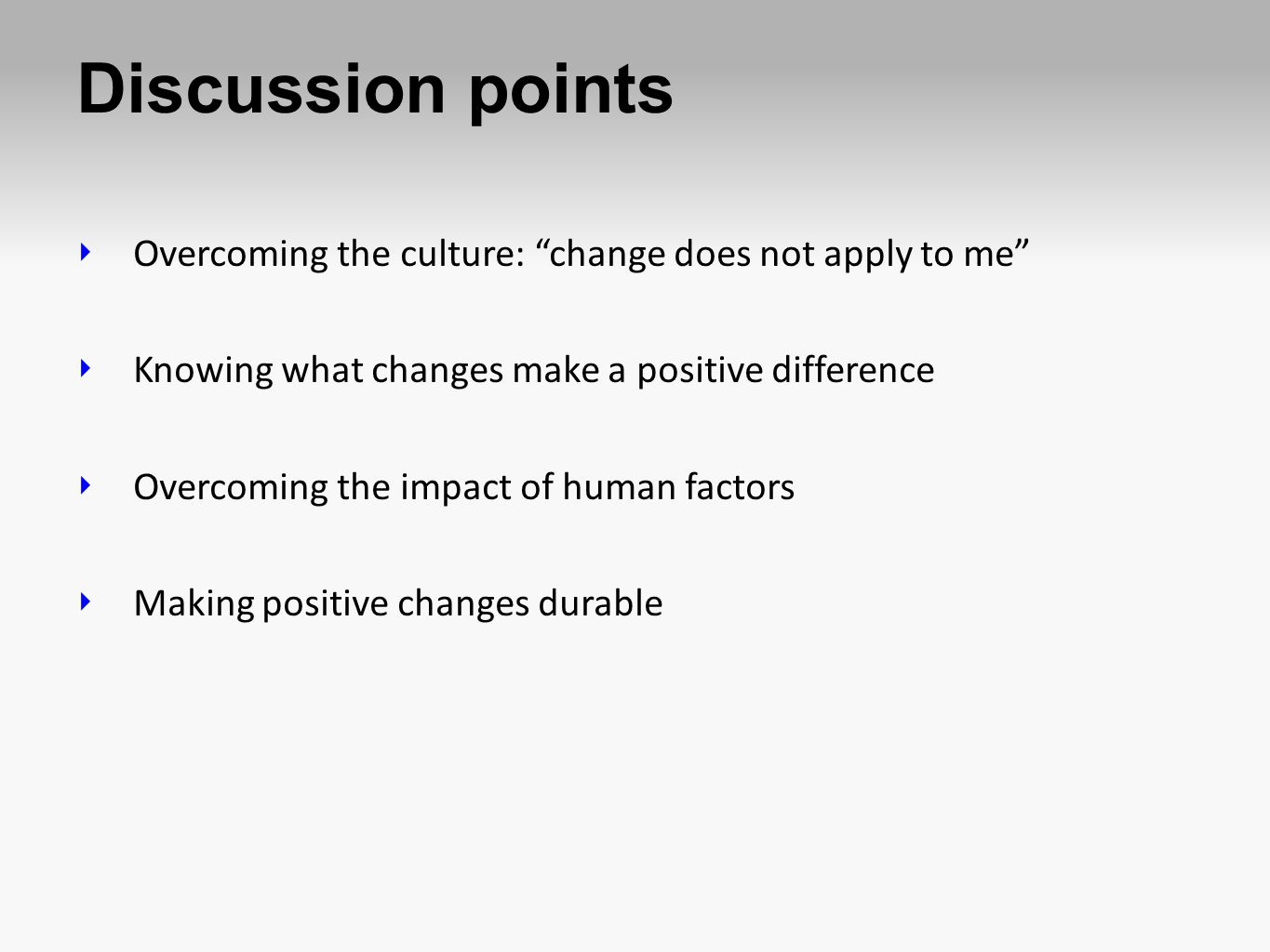 Discussion points Overcoming the culture: change does not apply to me Knowing what changes make a positive difference.