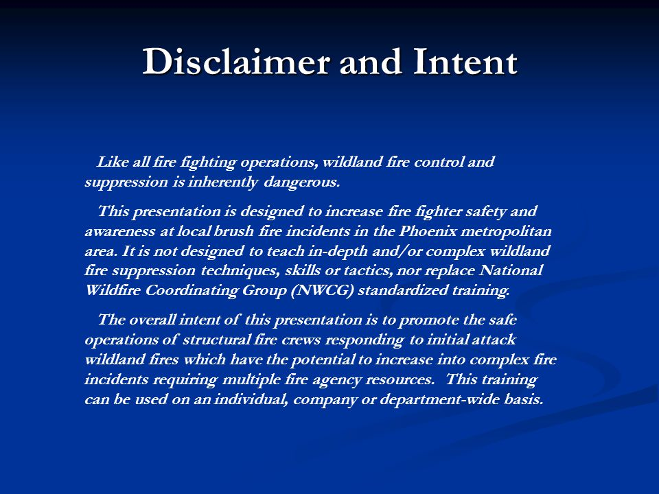 Disclaimer and Intent Like all fire fighting operations, wildland fire control and suppression is inherently dangerous.