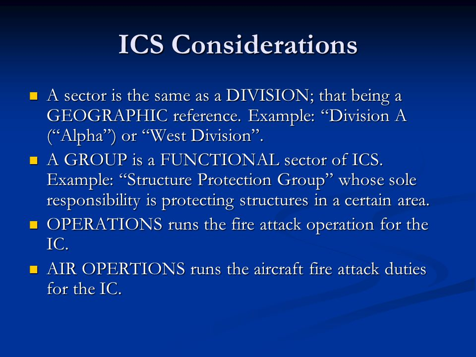 ICS Considerations A sector is the same as a DIVISION; that being a GEOGRAPHIC reference. Example: Division A ( Alpha ) or West Division .