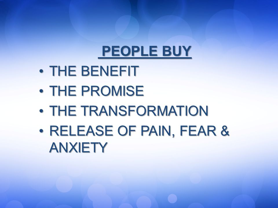 PEOPLE BUY THE BENEFIT THE PROMISE THE TRANSFORMATION RELEASE OF PAIN, FEAR & ANXIETY