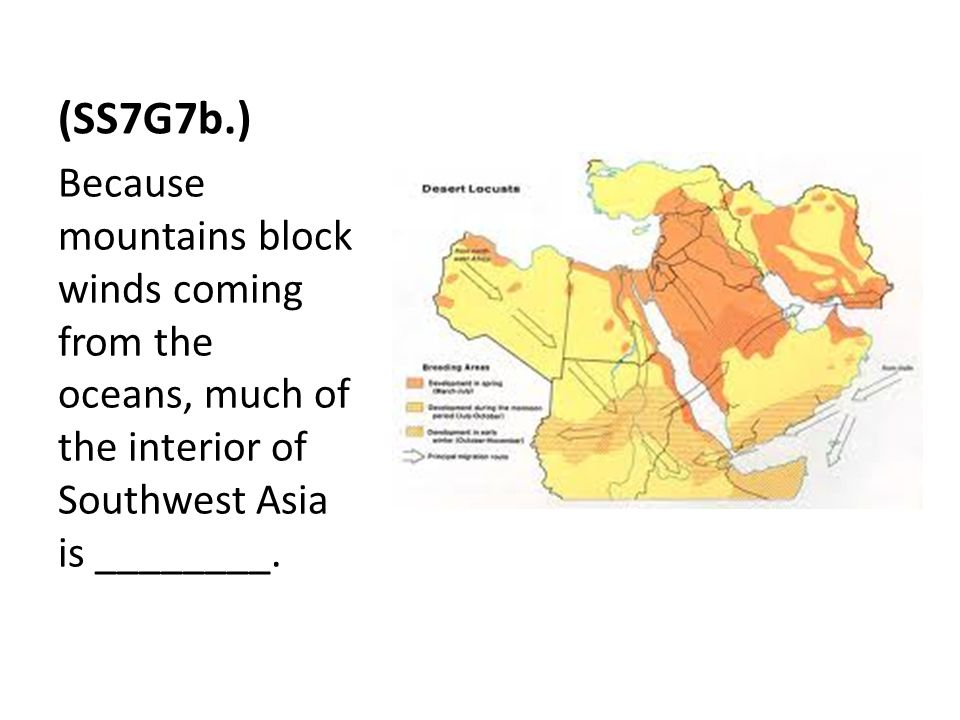 (SS7G7b.) Because mountains block winds coming from the oceans, much of the interior of Southwest Asia is ________.