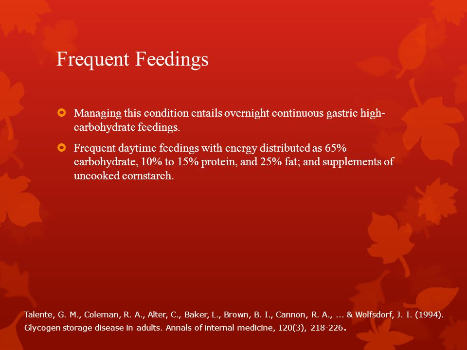 Frequent Feedings Managing this condition entails overnight continuous gastric high- carbohydrate feedings.