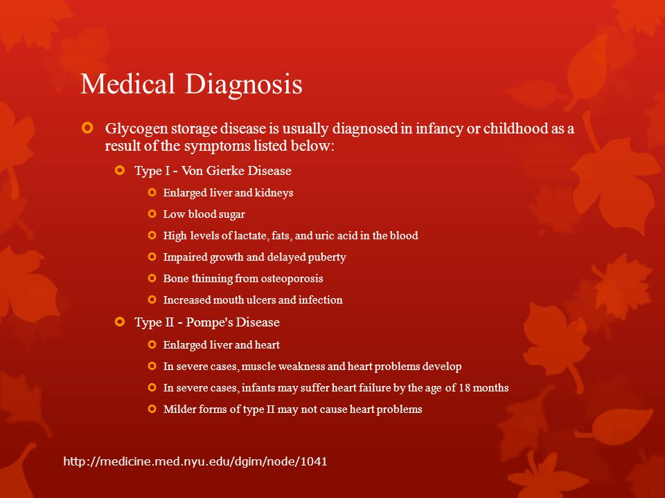 Medical Diagnosis Glycogen storage disease is usually diagnosed in infancy or childhood as a result of the symptoms listed below: