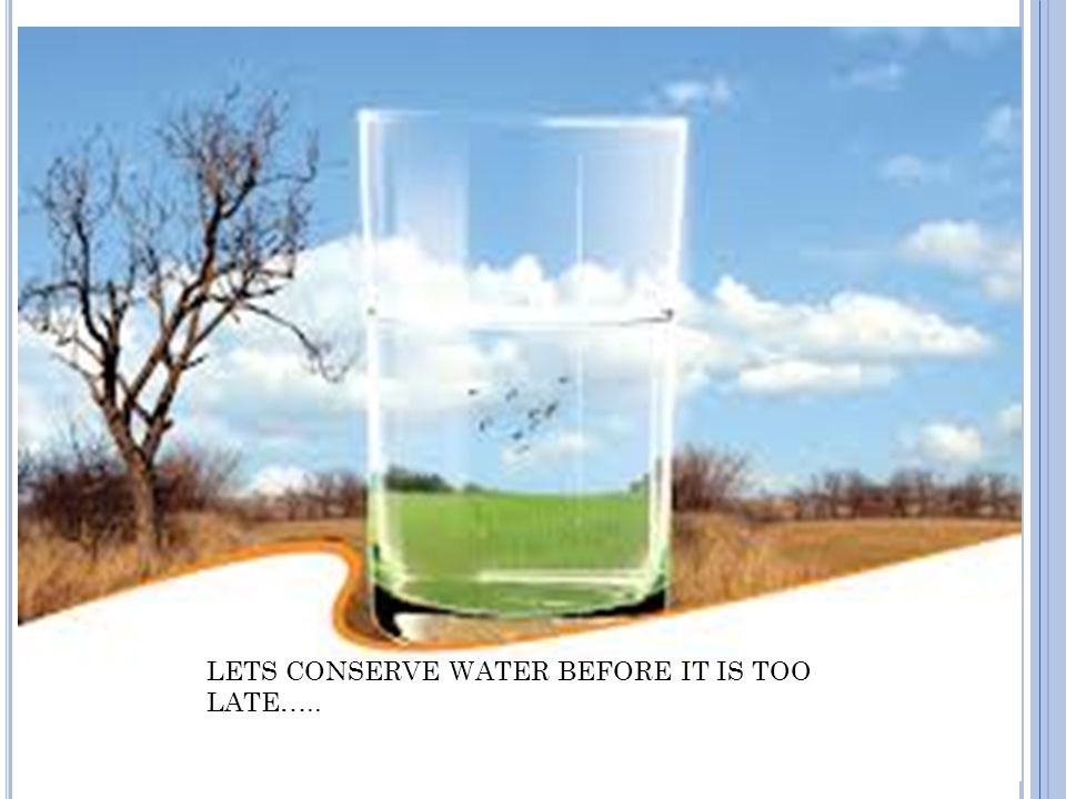 LETS CONSERVE WATER BEFORE IT IS TOO LATE…..