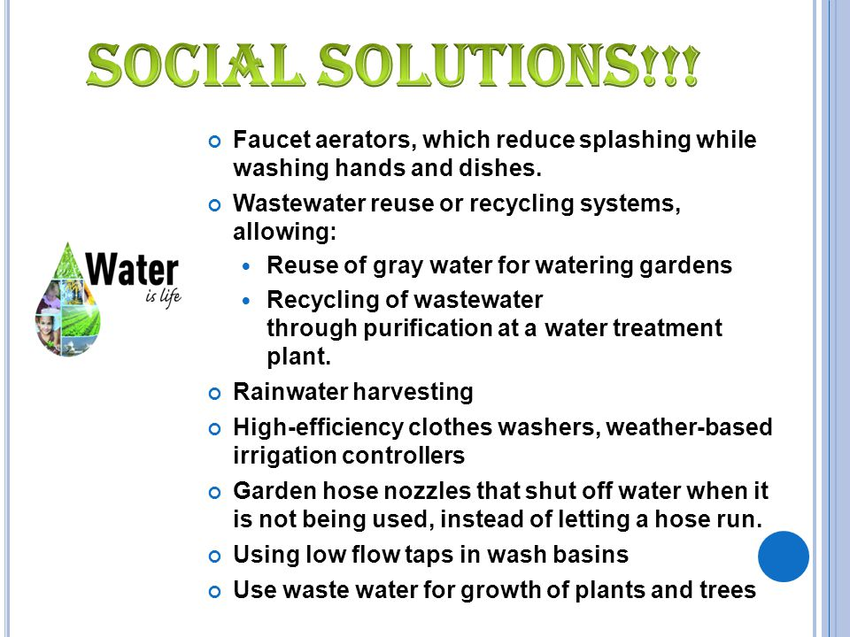 Social solutions!!! Faucet aerators, which reduce splashing while washing hands and dishes. Wastewater reuse or recycling systems, allowing: