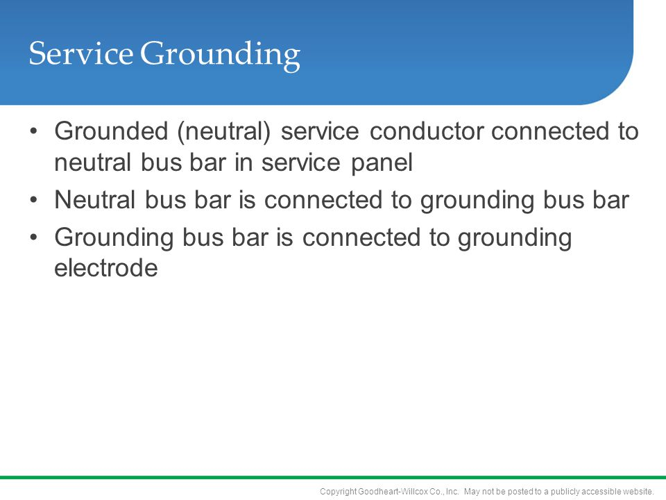 Service Grounding Grounded (neutral) service conductor connected to neutral bus bar in service panel.