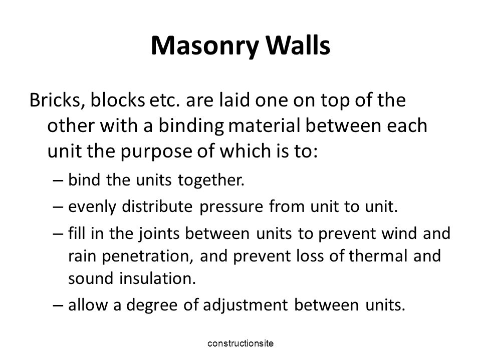 Masonry Walls Bricks, blocks etc. are laid one on top of the other with a binding material between each unit the purpose of which is to: