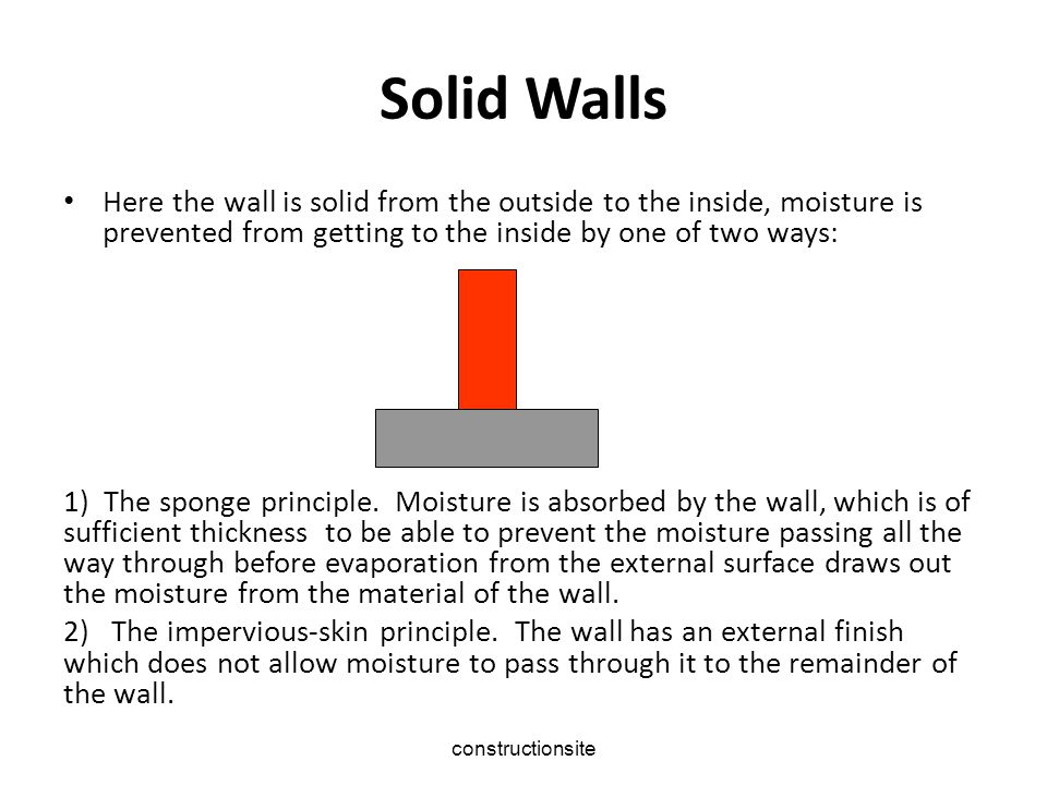 Solid Walls Here the wall is solid from the outside to the inside, moisture is prevented from getting to the inside by one of two ways: