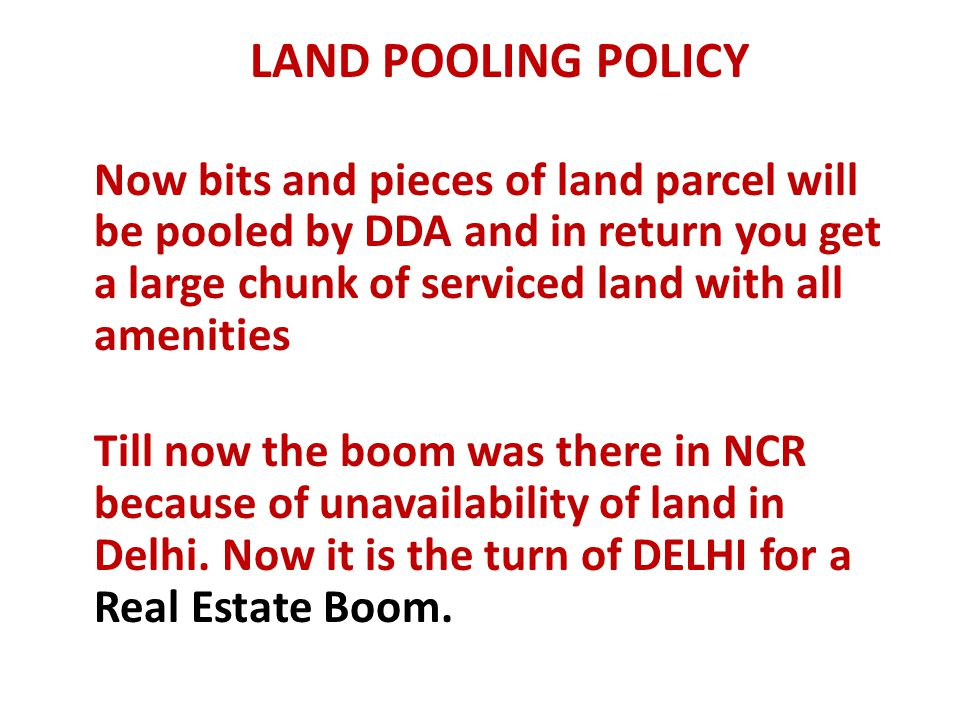 LAND POOLING POLICY Now bits and pieces of land parcel will be pooled by DDA and in return you get a large chunk of serviced land with all amenities.