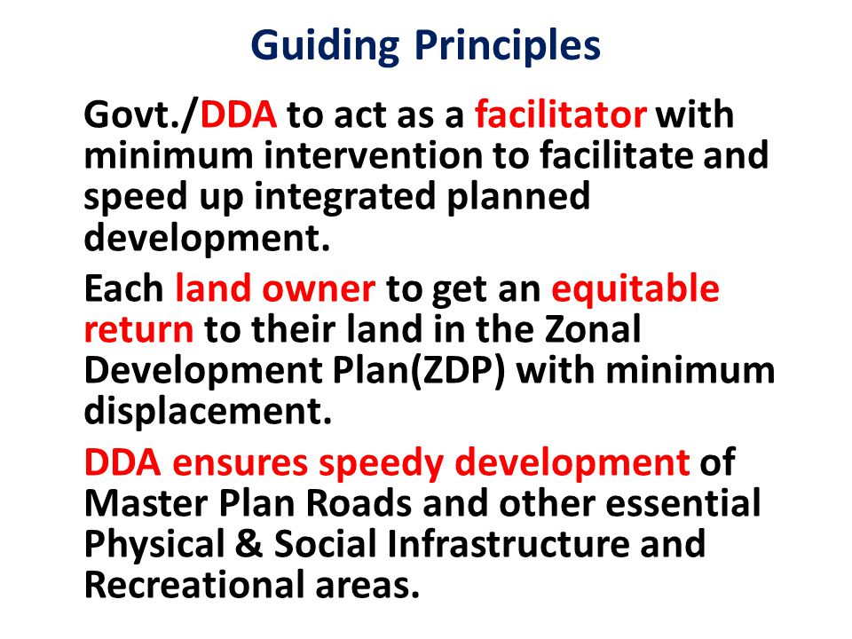 Guiding Principles Govt./DDA to act as a facilitator with minimum intervention to facilitate and speed up integrated planned development.