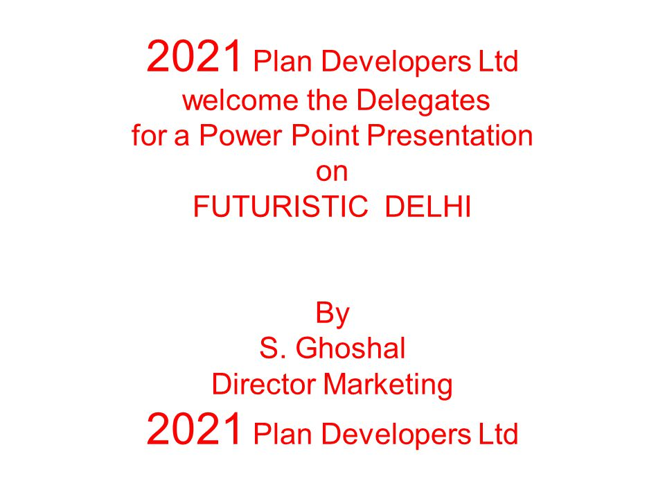 2021 Plan Developers Ltd welcome the Delegates for a Power Point Presentation on FUTURISTIC DELHI By S.