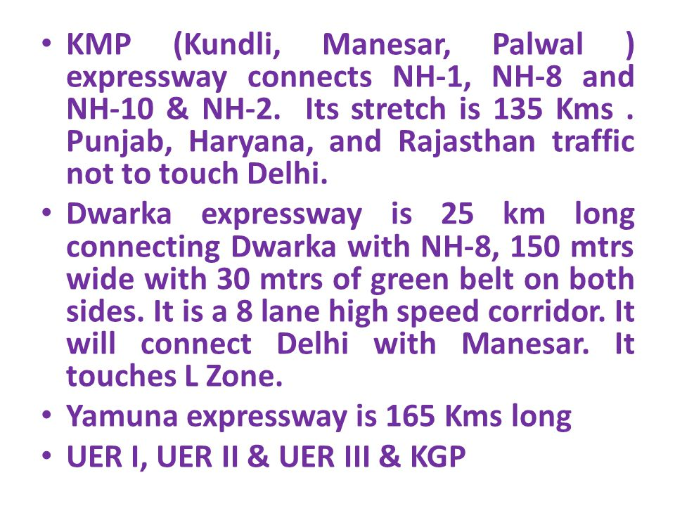 KMP (Kundli, Manesar, Palwal ) expressway connects NH-1, NH-8 and NH-10 & NH-2. Its stretch is 135 Kms . Punjab, Haryana, and Rajasthan traffic not to touch Delhi.